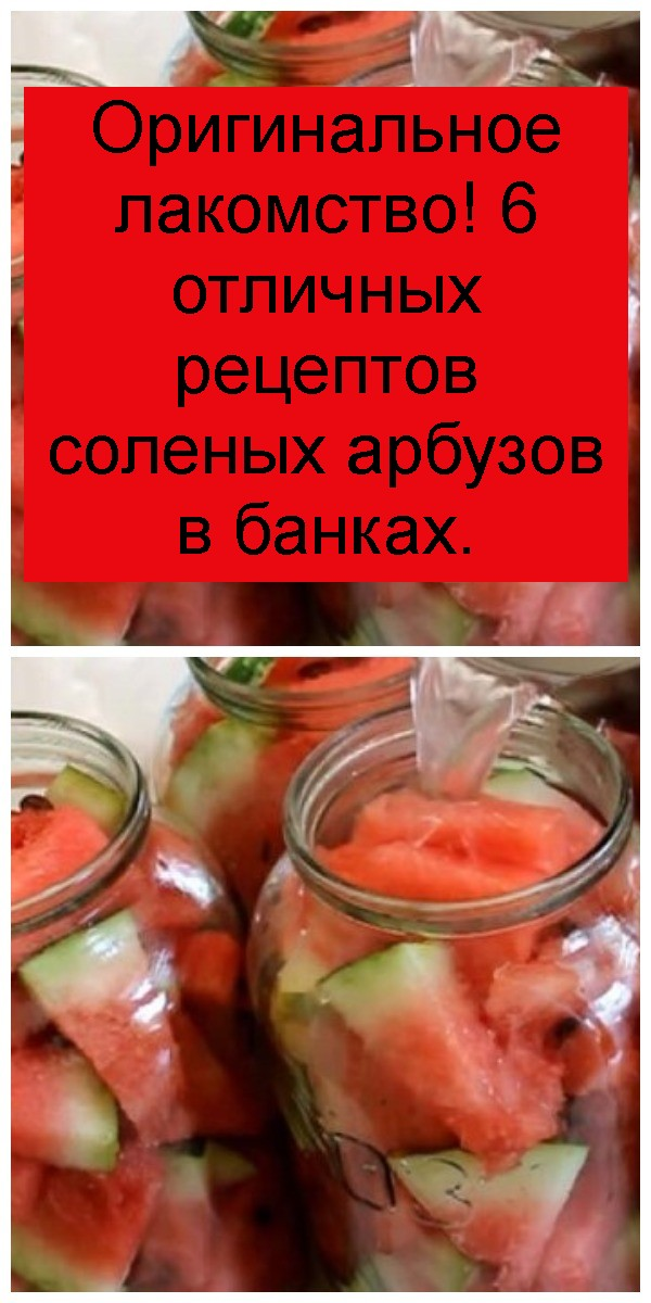 Оригинальное лакомство! 6 отличных рецептов соленых арбузов в банках 4