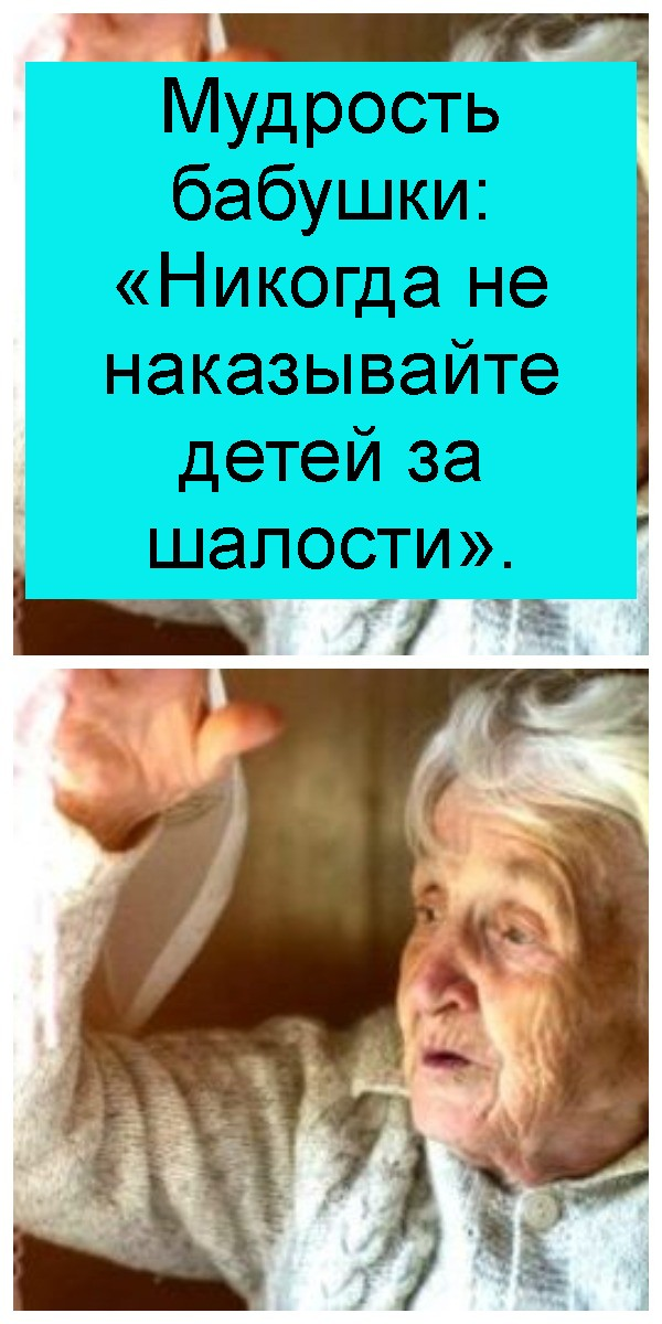Мудрость бабушки: «Никогда не наказывайте детей за шалости» 4
