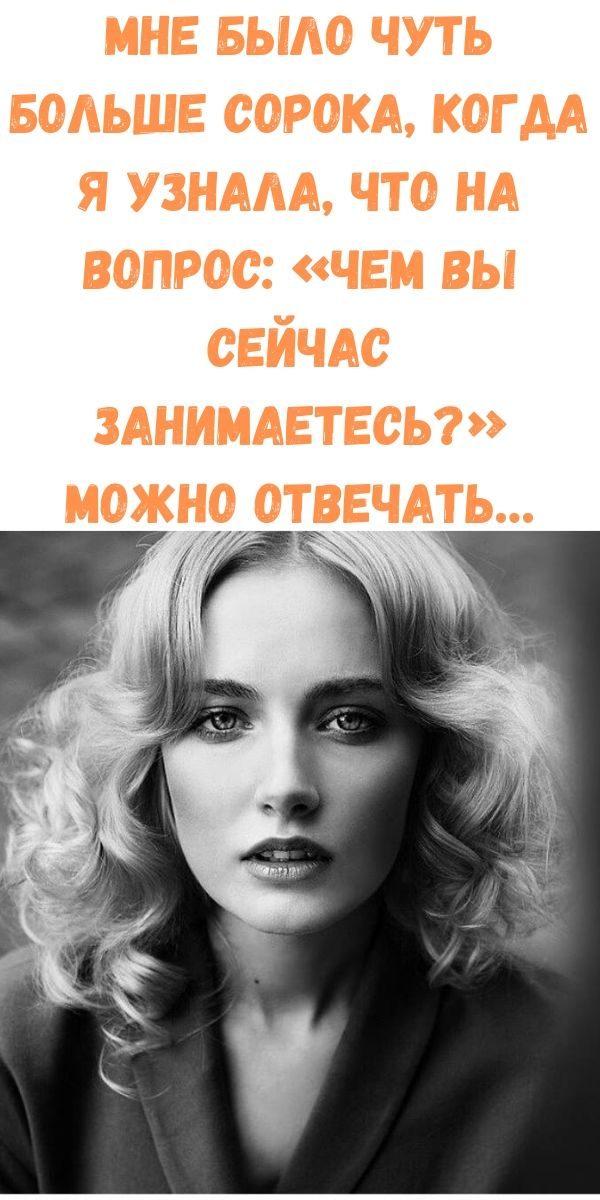 mne-bylo-chut-bolshe-soroka-kogda-ya-uznala-chto-na-vopros_-chem-vy-seychas-zanimaetes_-mozhno-otvechat