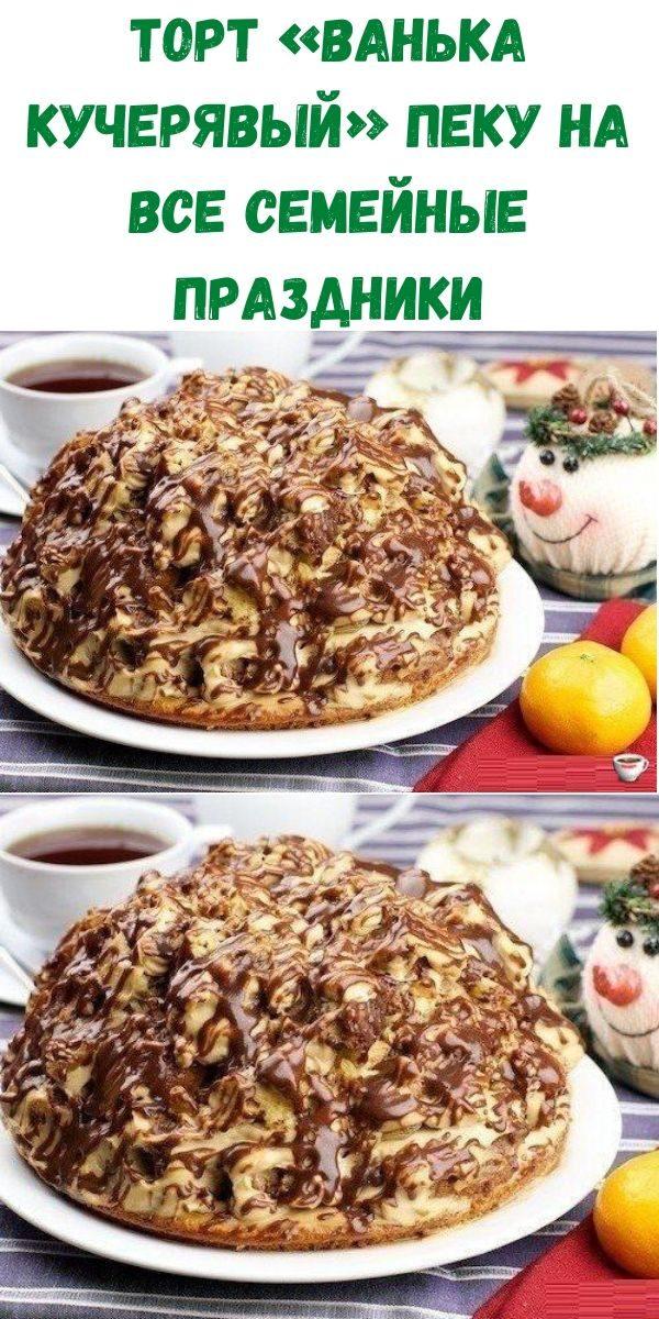 tort-vanka-kucheryavyy-peku-na-vse-semeynye-prazdniki